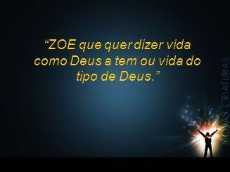 ZOE que quer dizer vida como Deus a tem ou vida do tipo de Deus.
