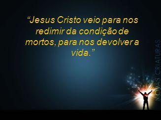 Jesus Cristo veio para nos redimir da condição de mortos, para nos devolver a vida.