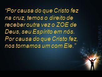 Por causa do que Cristo fez na cruz, temos o direito de receber outra vez o ZOE de Deus, seu Espírito em nós.