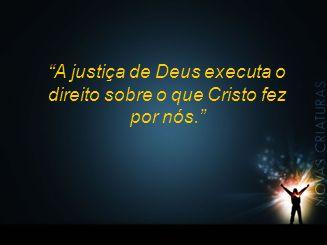 A justiça de Deus executa o direito sobre o que Cristo fez por nós.