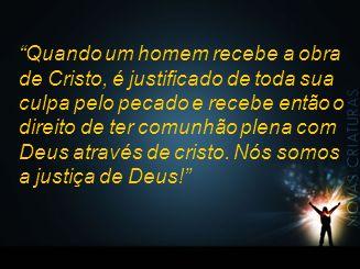 Quando um homem recebe a obra de Cristo, é justificado de toda sua culpa pelo pecado e recebe então o direito de ter comunhão plena com Deus através de cristo.