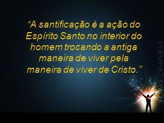 A santificação é a ação do Espírito Santo no interior do homem trocando a antiga maneira de viver pela maneira de viver de Cristo.