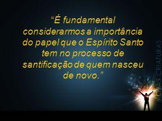 É fundamental considerarmos a importância do papel que o Espírito Santo tem no processo de santificação de quem nasceu de novo.
