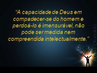 A capacidade de Deus em compadecer-se do homem e perdoá-lo é imensurável, não pode ser medida nem compreendida intelectualmente.