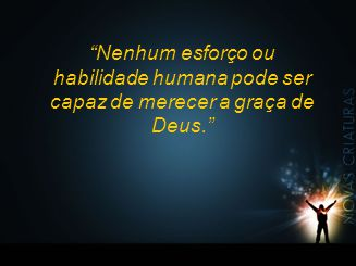 Nenhum esforço ou habilidade humana pode ser capaz de merecer a graça de Deus.