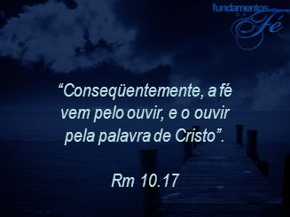 Conseqüentemente, a fé vem pelo ouvir, e o ouvir pela palavra de Cristo .