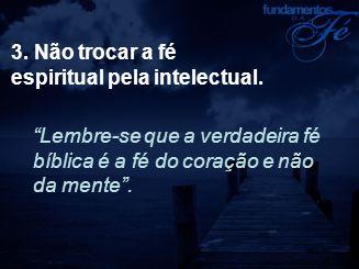 3. Não trocar a fé espiritual pela intelectual.