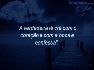 A verdadeira fé crê com o coração e com a boca a confessa .
