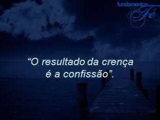 O resultado da crença é a confissão .