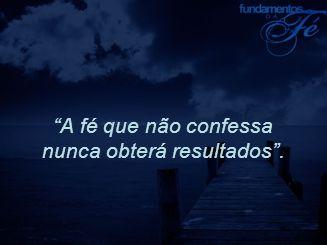 A fé que não confessa nunca obterá resultados .