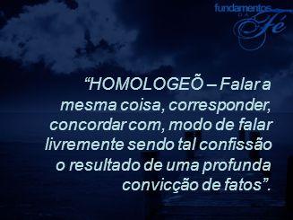 HOMOLOGEÕ – Falar a mesma coisa, corresponder, concordar com, modo de falar livremente sendo tal confissão o resultado de uma profunda convicção de fatos .