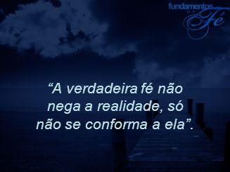 A verdadeira fé não nega a realidade, só não se conforma a ela .