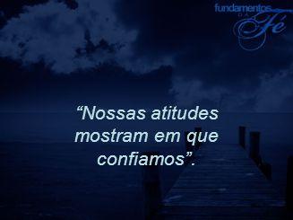 Nossas atitudes mostram em que confiamos .