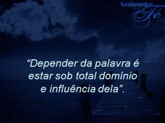 Depender da palavra é estar sob total domínio e influência dela .