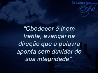 Obedecer é ir em frente, avançar na direção que a palavra aponta sem duvidar de sua integridade .