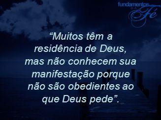 Muitos têm a residência de Deus, mas não conhecem sua manifestação porque não são obedientes ao que Deus pede .