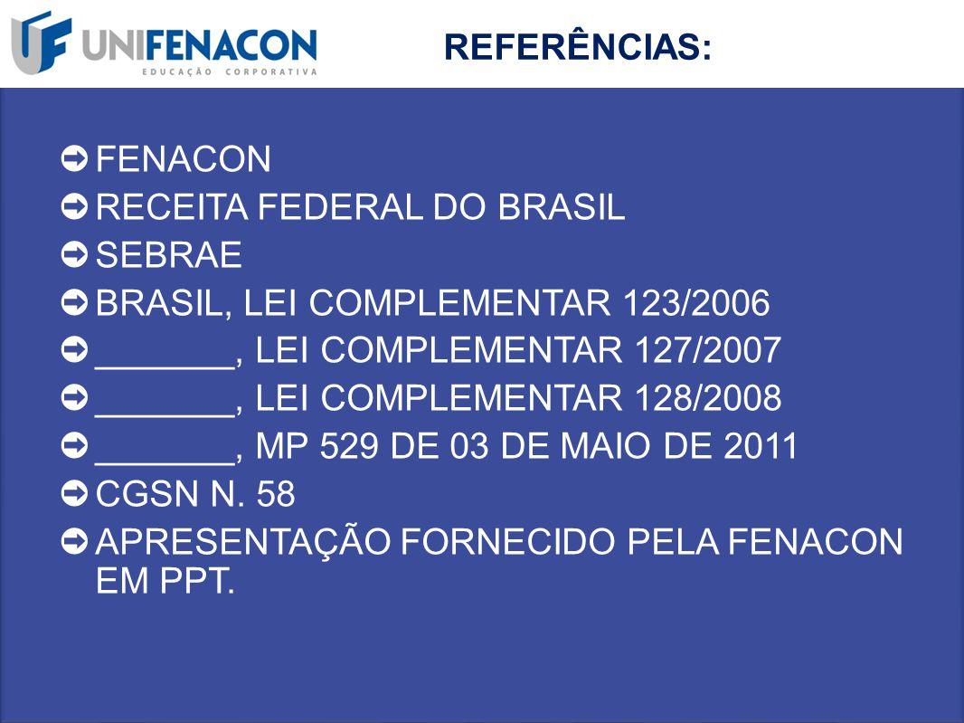 REFERÊNCIAS: FENACON. RECEITA FEDERAL DO BRASIL. SEBRAE. BRASIL, LEI COMPLEMENTAR 123/2006. _______, LEI COMPLEMENTAR 127/2007.