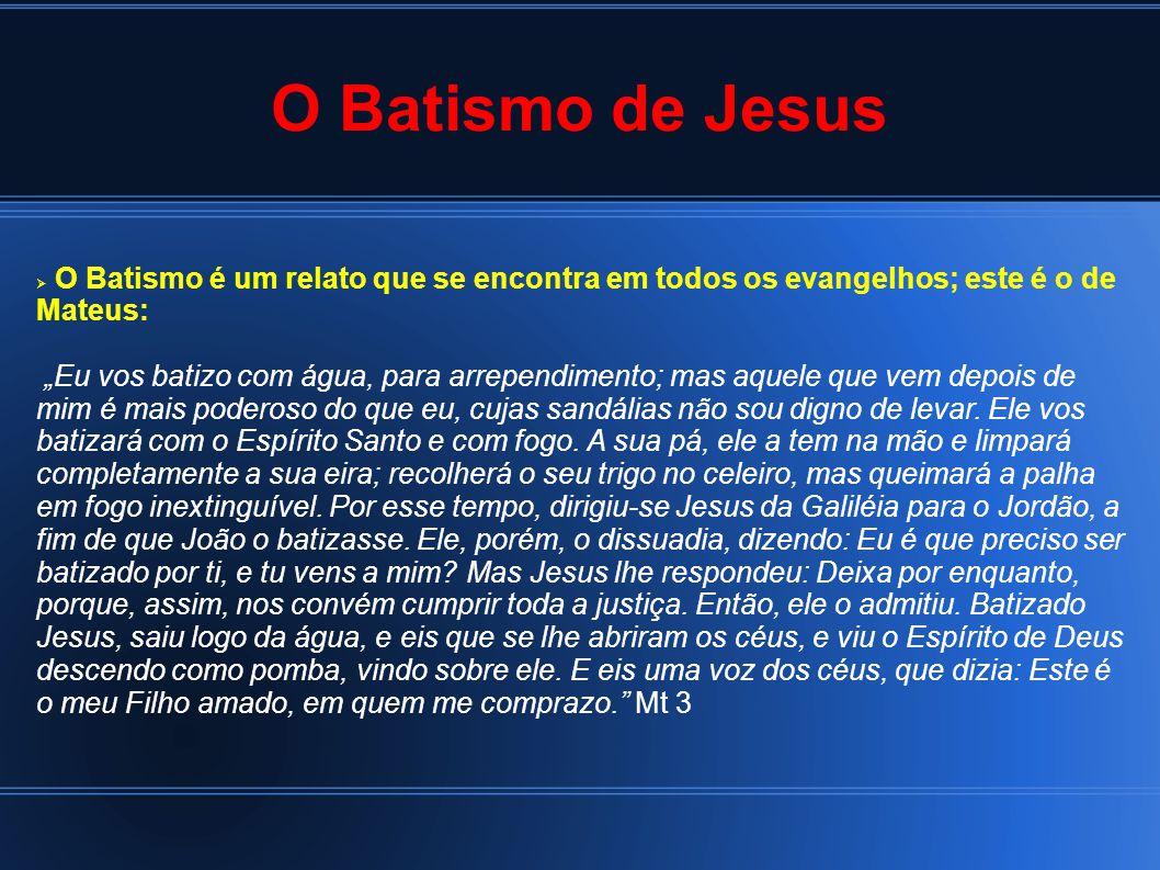 O Batismo de Jesus O Batismo é um relato que se encontra em todos os evangelhos; este é o de Mateus: