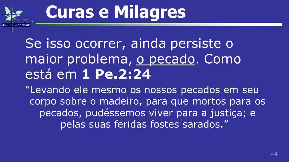 Curas e Milagres Se isso ocorrer, ainda persiste o maior problema, o pecado. Como está em 1 Pe.2:24.