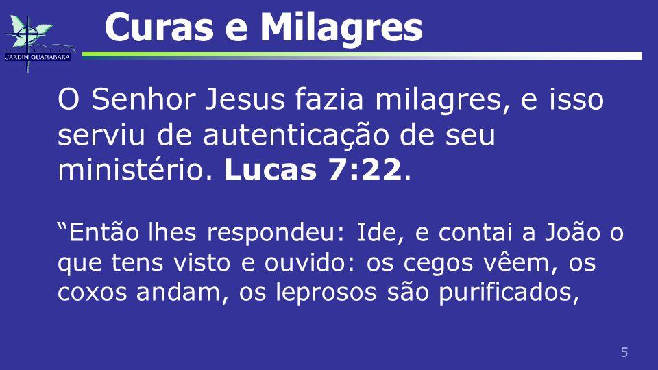 Curas e Milagres O Senhor Jesus fazia milagres, e isso serviu de autenticação de seu ministério. Lucas 7:22.
