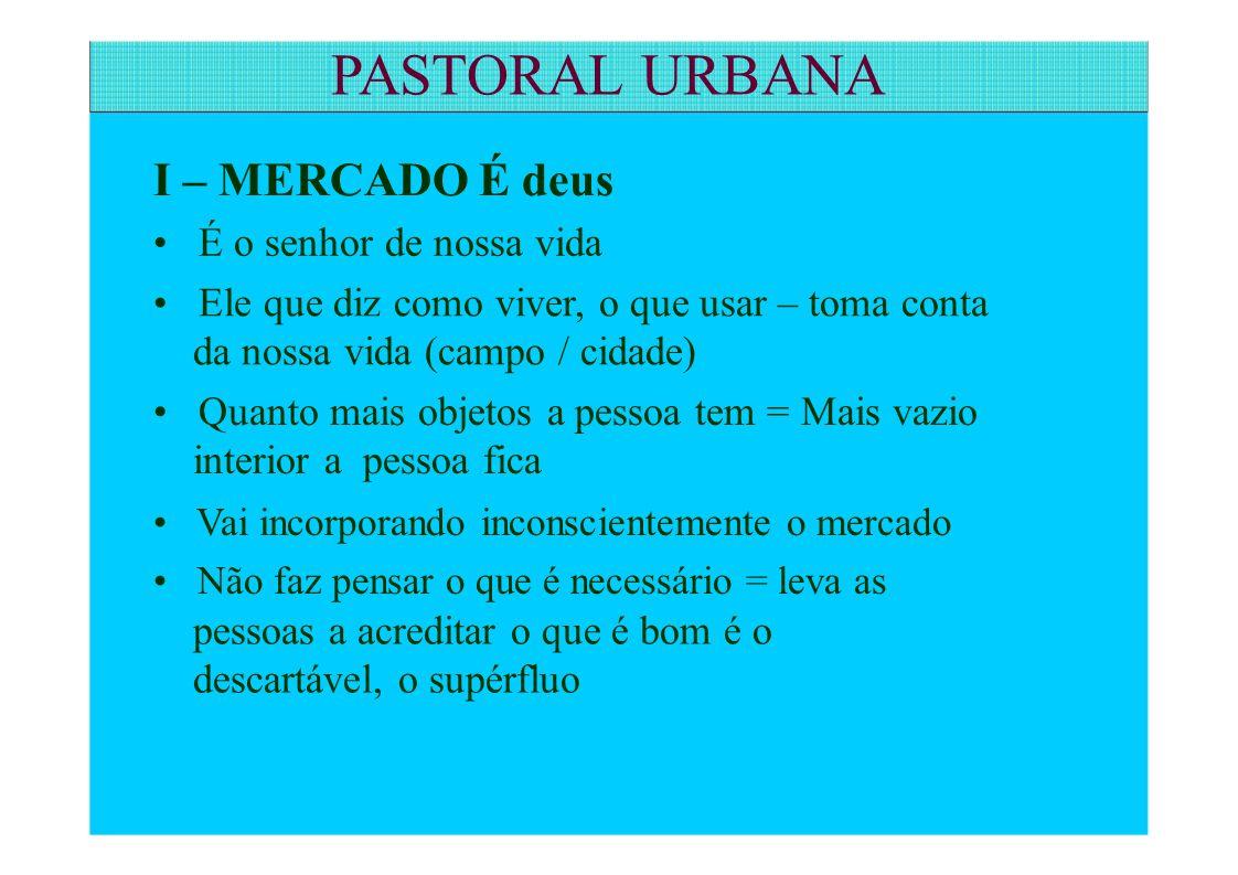 PASTORAL URBANA I – MERCADO É deus • É o senhor de nossa vida