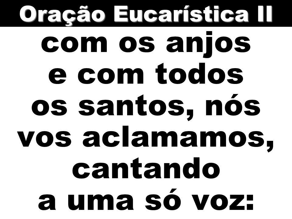 Oração Eucarística II com os anjos e com todos os santos, nós vos aclamamos, cantando a uma só voz: