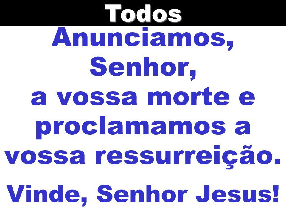 Todos Anunciamos, Senhor, a vossa morte e proclamamos a vossa ressurreição. Vinde, Senhor Jesus!