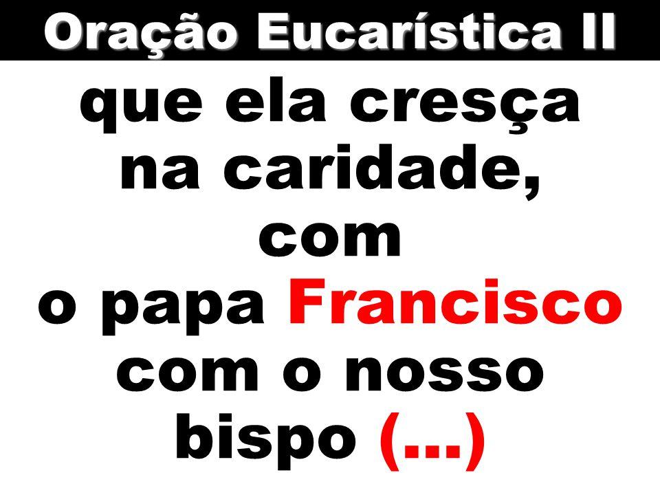 Oração Eucarística II que ela cresça na caridade, com o papa Francisco com o nosso bispo (...)