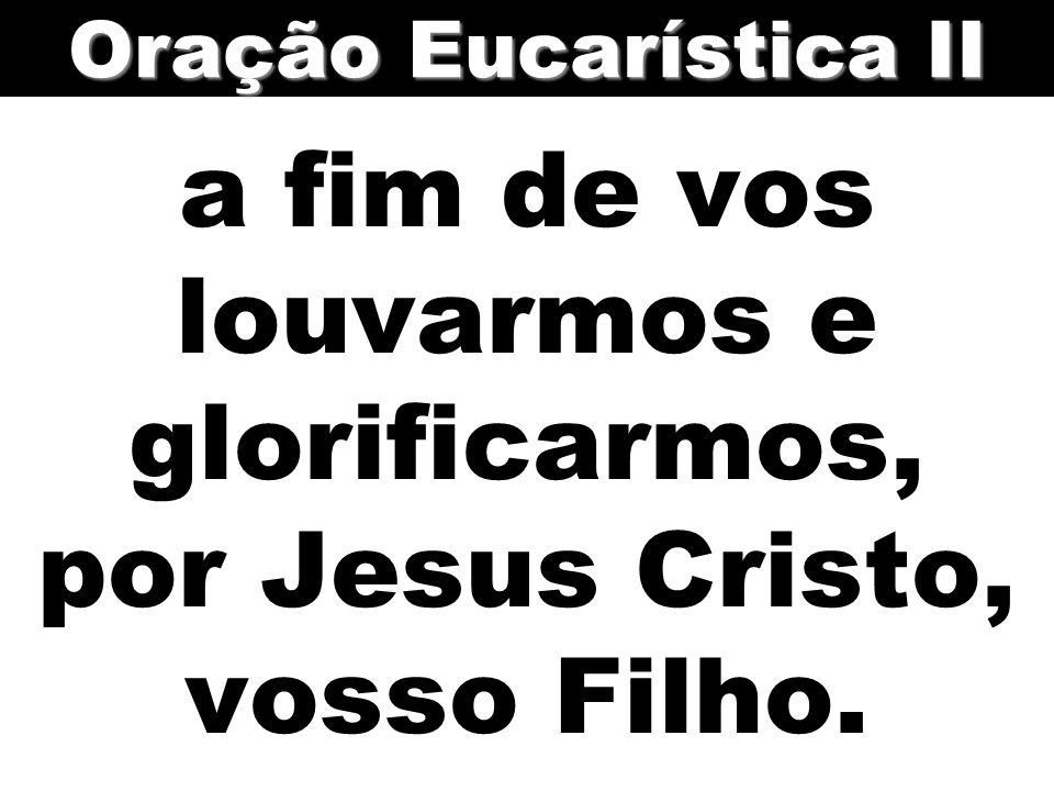 a fim de vos louvarmos e glorificarmos, por Jesus Cristo, vosso Filho.