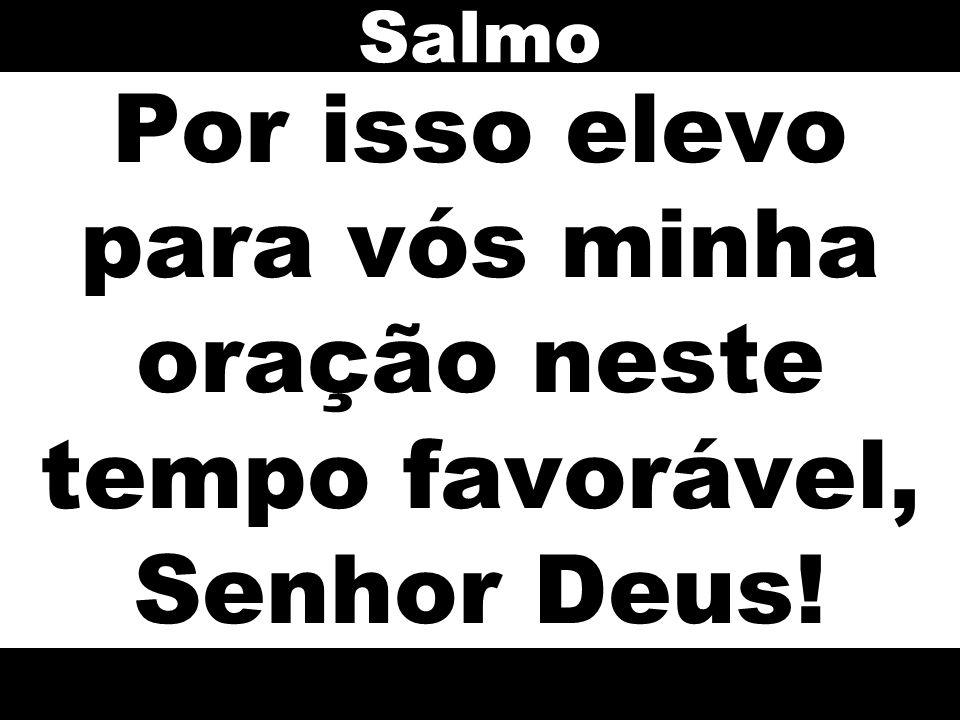Salmo Por isso elevo para vós minha oração neste tempo favorável, Senhor Deus!