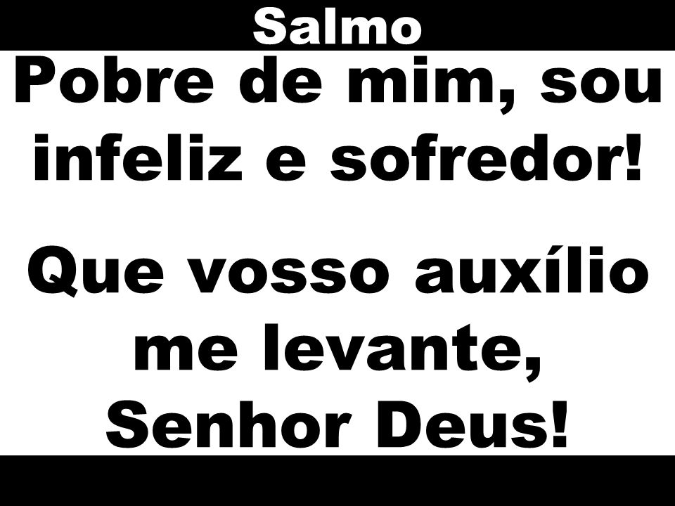 Salmo Pobre de mim, sou infeliz e sofredor! Que vosso auxílio me levante, Senhor Deus!