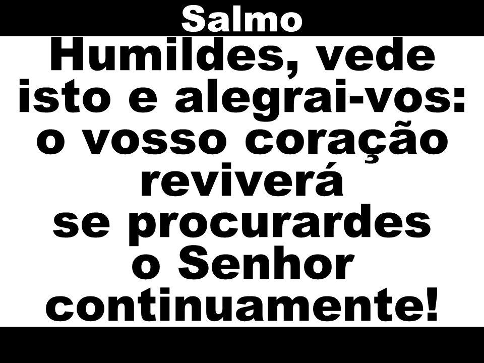 Salmo Humildes, vede isto e alegrai-vos: o vosso coração reviverá se procurardes o Senhor continuamente!