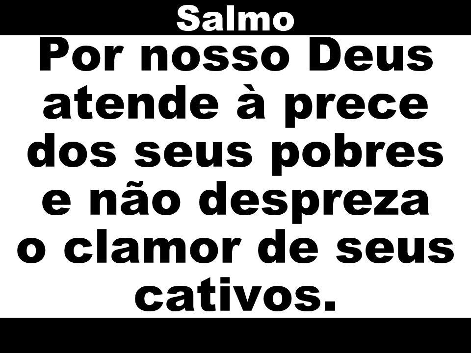 Salmo Por nosso Deus atende à prece dos seus pobres e não despreza o clamor de seus cativos.