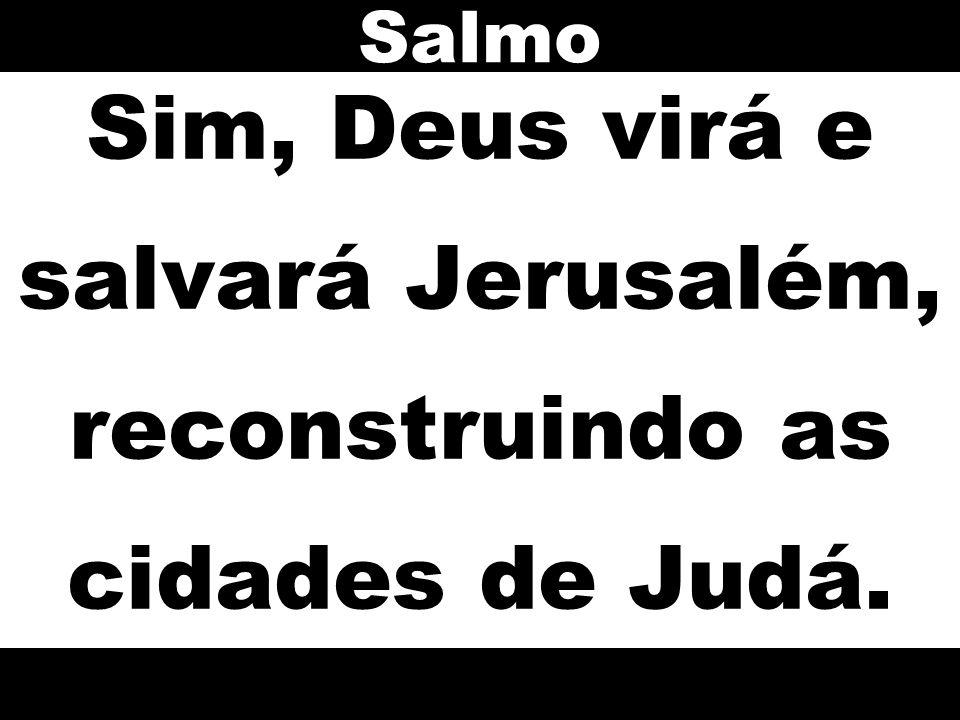 Sim, Deus virá e salvará Jerusalém, reconstruindo as cidades de Judá.