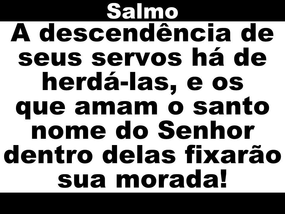 Salmo A descendência de seus servos há de herdá-las, e os que amam o santo nome do Senhor dentro delas fixarão sua morada!