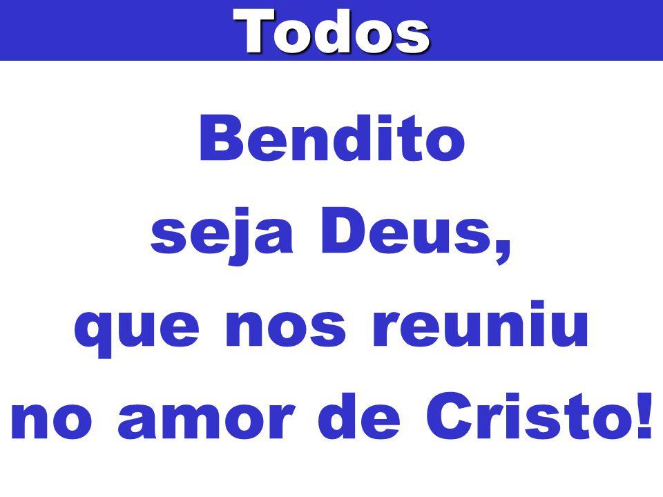 Bendito seja Deus, que nos reuniu no amor de Cristo!