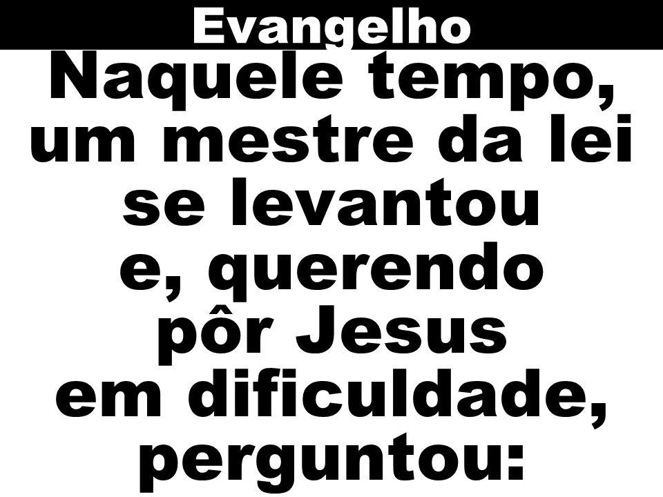 Evangelho Naquele tempo, um mestre da lei se levantou e, querendo pôr Jesus em dificuldade, perguntou: