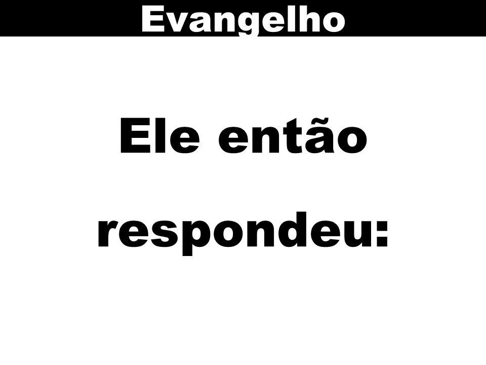 Evangelho Ele então respondeu: