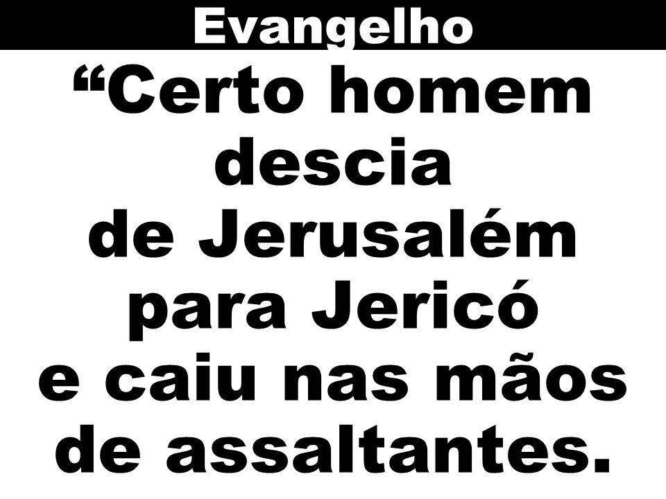Evangelho Certo homem descia de Jerusalém para Jericó e caiu nas mãos de assaltantes.