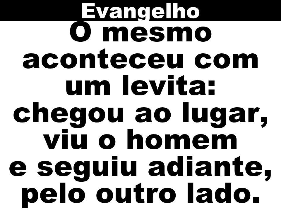 Evangelho O mesmo aconteceu com um levita: chegou ao lugar, viu o homem e seguiu adiante, pelo outro lado.