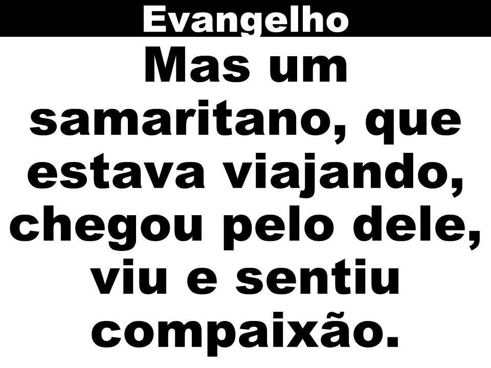 Evangelho Mas um samaritano, que estava viajando, chegou pelo dele, viu e sentiu compaixão.