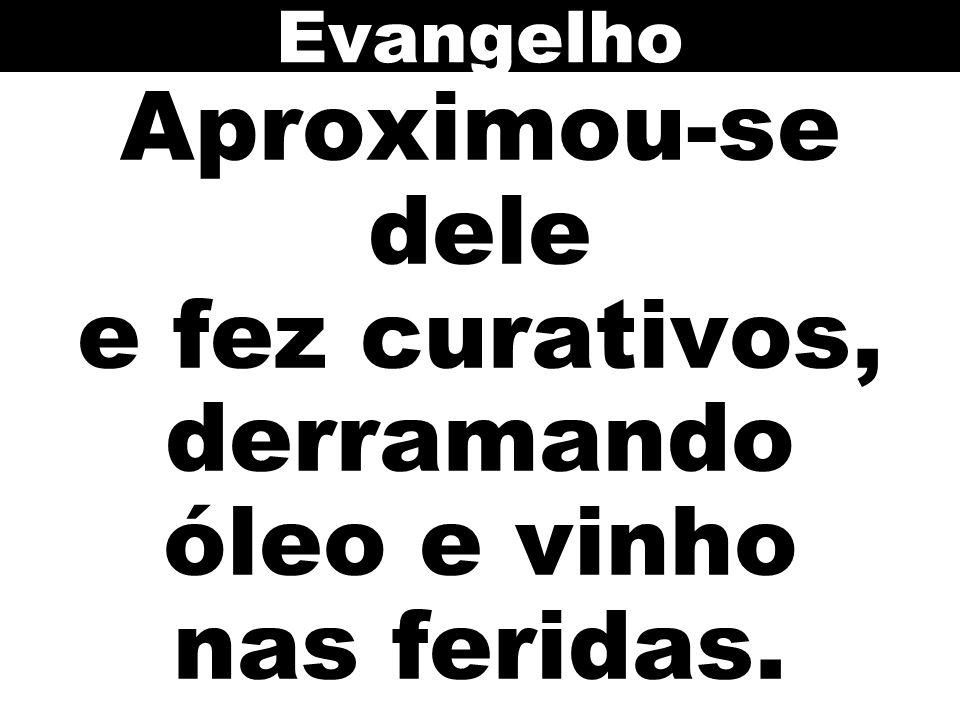 Evangelho Aproximou-se dele e fez curativos, derramando óleo e vinho nas feridas.