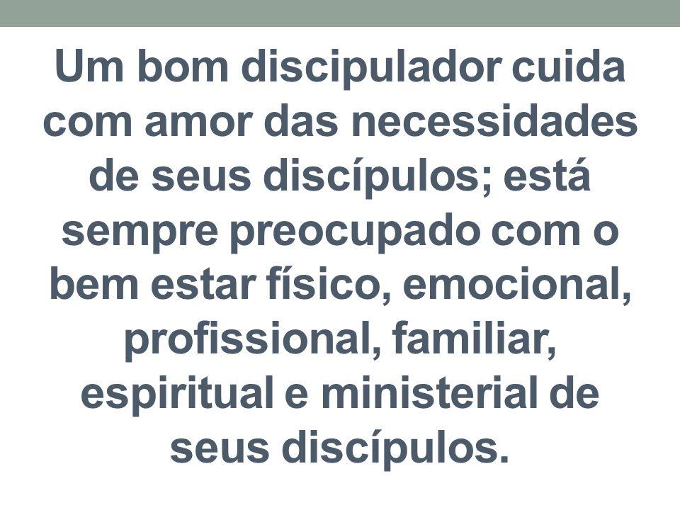 Um bom discipulador cuida com amor das necessidades de seus discípulos; está sempre preocupado com o bem estar físico, emocional, profissional, familiar, espiritual e ministerial de seus discípulos.