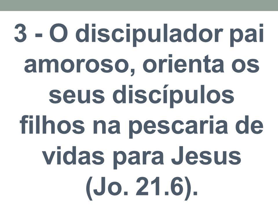3 - O discipulador pai amoroso, orienta os seus discípulos filhos na pescaria de vidas para Jesus (Jo.