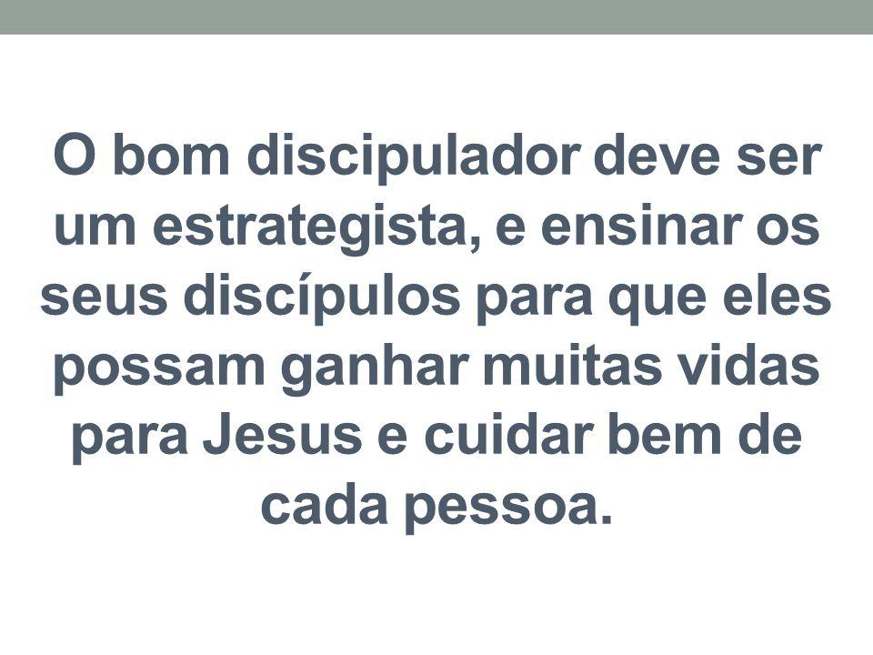 O bom discipulador deve ser um estrategista, e ensinar os seus discípulos para que eles possam ganhar muitas vidas para Jesus e cuidar bem de cada pessoa.