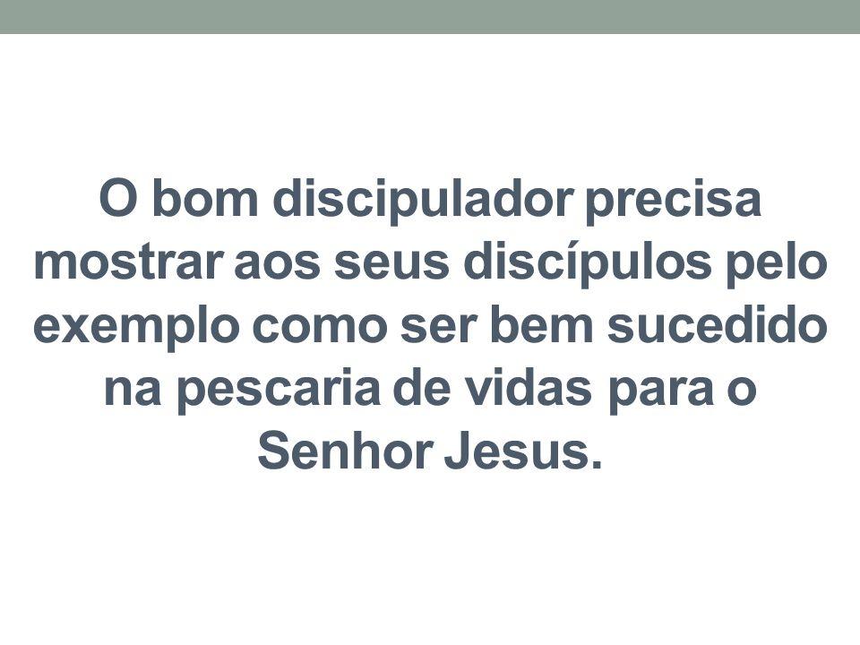 O bom discipulador precisa mostrar aos seus discípulos pelo exemplo como ser bem sucedido na pescaria de vidas para o Senhor Jesus.