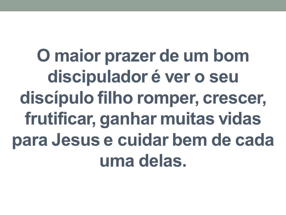 O maior prazer de um bom discipulador é ver o seu discípulo filho romper, crescer, frutificar, ganhar muitas vidas para Jesus e cuidar bem de cada uma delas.