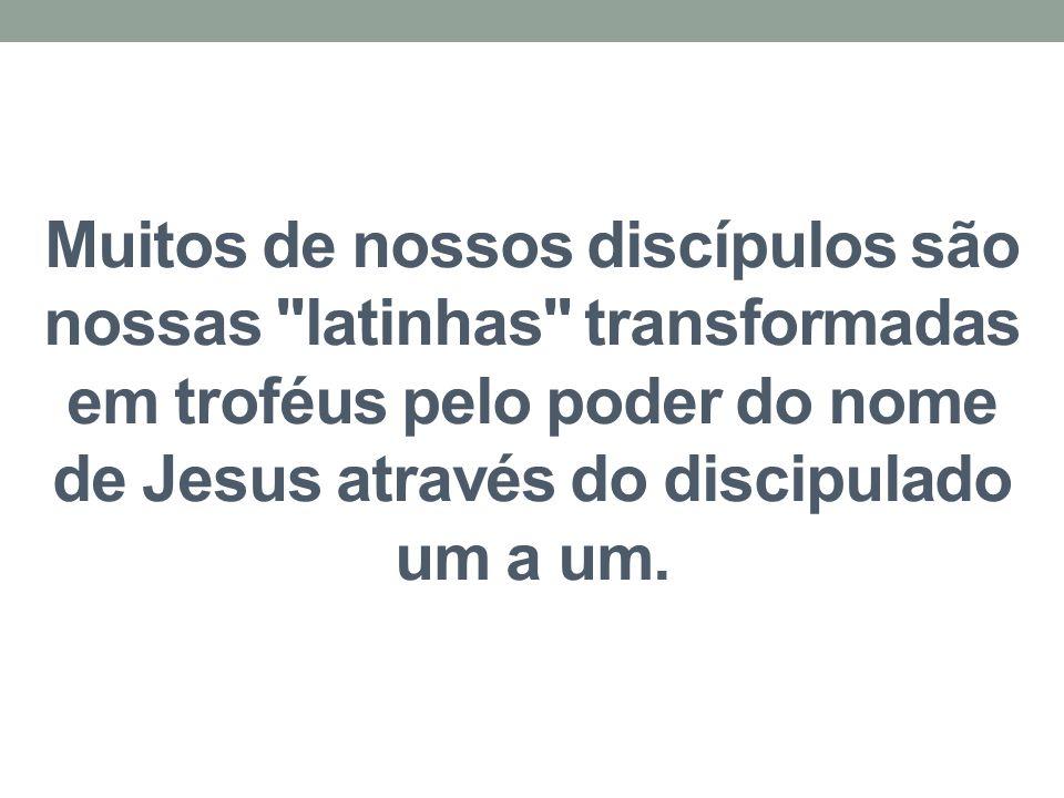 Muitos de nossos discípulos são nossas latinhas transformadas em troféus pelo poder do nome de Jesus através do discipulado um a um.