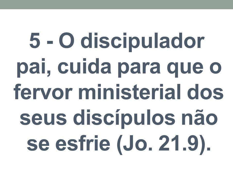 5 - O discipulador pai, cuida para que o fervor ministerial dos seus discípulos não se esfrie (Jo.