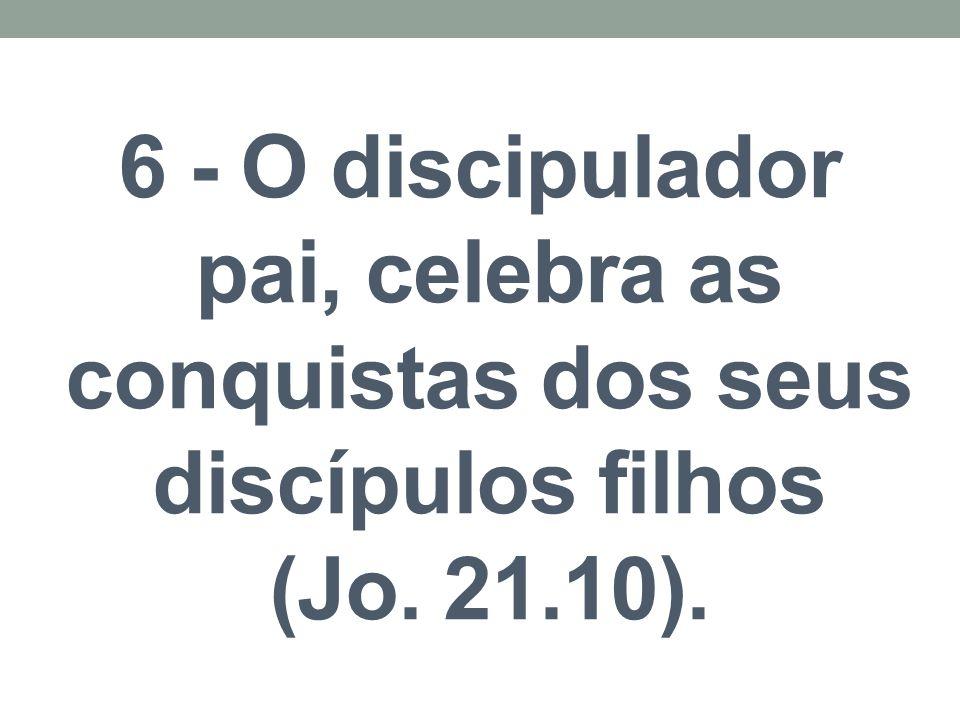 6 - O discipulador pai, celebra as conquistas dos seus discípulos filhos (Jo. 21.10).